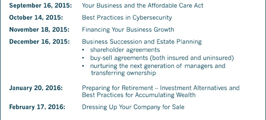 September 16, 2015: Your Business and the Affordable Care Act October 14, 2015: Best Practices in Cybersecurity November 18, 2015: Financing Your Business Growth December 16, 2015: Business Succession and Estate Planning • shareholder agreements • buy-sell agreements (both insured and uninsured) • nurturing the next generation of managers and transferring ownership January 20, 2016: Preparing for Retirement – Investment Alternatives and Best Practices for Accumulating Wealth February 17, 2016: Dressing Up Your Company for Sale